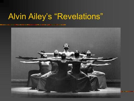 "Alvin Ailey's ""Revelations"". Alvin Ailey objectives To gain knowledge and understanding of Alvin Ailey and his work Revelations To understand the underlying."