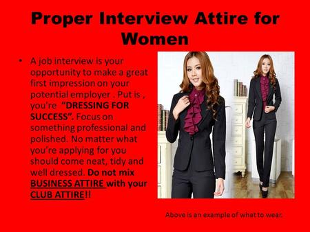"Proper Interview Attire for Women A job interview is your opportunity to make a great first impression on your potential employer. Put is, you're ""DRESSING."