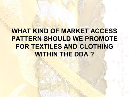 WHAT KIND OF MARKET ACCESS PATTERN SHOULD WE PROMOTE FOR TEXTILES AND CLOTHING WITHIN THE DDA ?