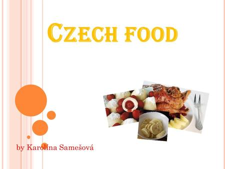 C ZECH FOOD by Karolína Samešová. BREAKFAST I sometimes have a croissaint with marmalade. I usually have pies and bread and ham. I always drink fruit.