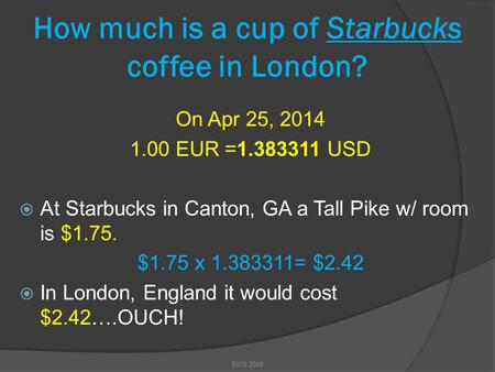 How much is a cup of Starbucks coffee in London? On Apr 25, 2014 1.00 EUR =1.383311 USD  At Starbucks in Canton, GA a Tall Pike w/ room is $1.75. $1.75.