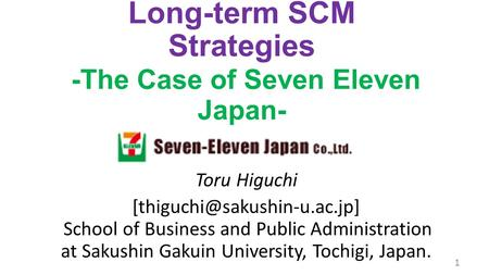 Fusion of Short-term and Long-term SCM Strategies -The Case of Seven Eleven Japan- Toru Higuchi School of Business and Public.