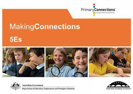 MakingConnections 5Es. 2 Facilitator/s: Date: 3 Workshop purpose You are here to develop your knowledge and understanding of the PrimaryConnections 5Es.