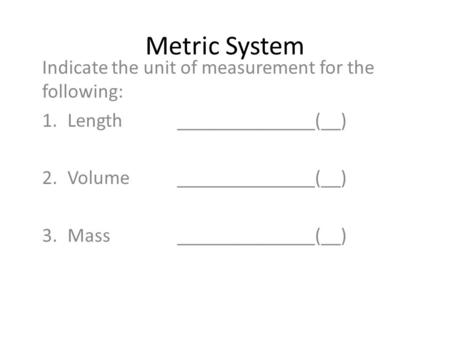 Metric System Indicate the unit of measurement for the following: 1.Length ______________(__) 2.Volume ______________(__) 3.Mass______________(__)