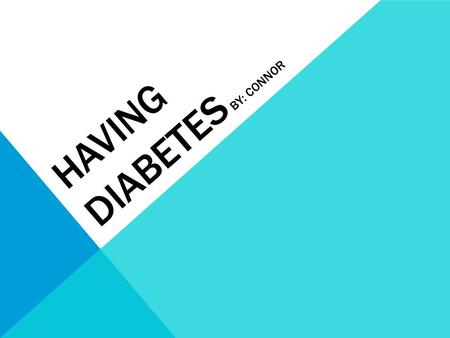 HAVING DIABETES BY: CONNOR. DIABETES IS A COMMON DISEASE DIAGNOSED AS TYPE 1 OR TYPE 2 TYPE 1 IS THE KIND I HAVE. WHEN YOU HAVE TYPE 1, YOU ARE REQUIRED.