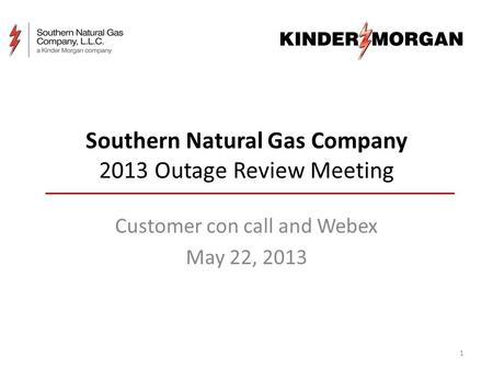 Southern Natural Gas Company 2013 Outage Review Meeting Customer con call and Webex May 22, 2013 1.