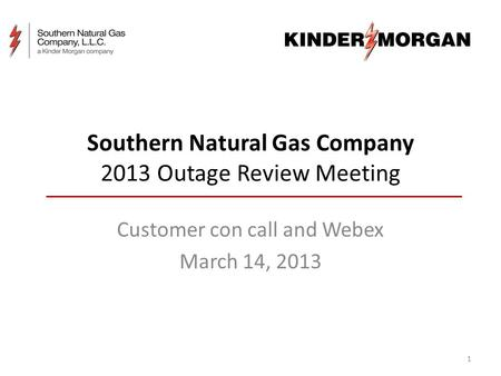 Southern Natural Gas Company 2013 Outage Review Meeting Customer con call and Webex March 14, 2013 1.