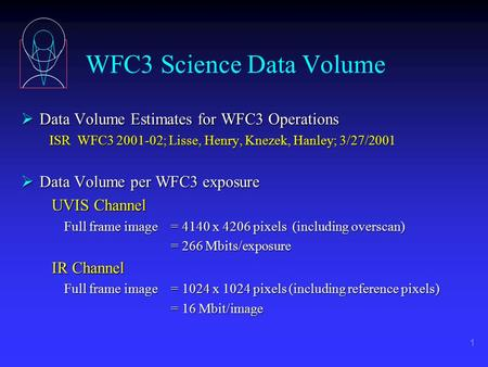 1 WFC3 Science Data Volume  Data Volume Estimates for WFC3 Operations ISR WFC3 2001-02; Lisse, Henry, Knezek, Hanley; 3/27/2001 ISR WFC3 2001-02; Lisse,