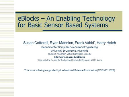 EBlocks – An Enabling Technology for Basic Sensor Based Systems Susan Cotterell, Ryan Mannion, Frank Vahid *, Harry Hsieh Department of Computer Science.