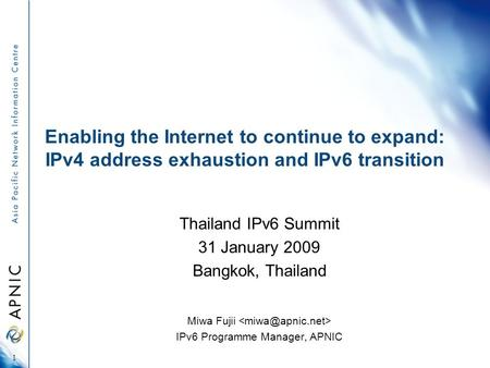 Enabling the Internet to continue to expand: IPv4 address exhaustion and IPv6 transition Thailand IPv6 Summit 31 January 2009 Bangkok, Thailand Miwa Fujii.
