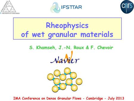 Rheophysics of wet granular materials S. Khamseh, J.-N. Roux & F. Chevoir IMA Conference on Dense Granular Flows - Cambridge - July 2013.