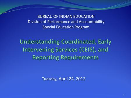 Tuesday, April 24, 2012 BUREAU OF INDIAN EDUCATION Division of Performance and Accountability Special Education Program 1.