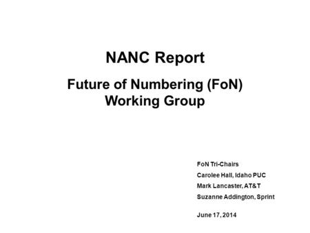 NANC Report Future of Numbering (FoN) Working Group FoN Tri-Chairs Carolee Hall, Idaho PUC Mark Lancaster, AT&T Suzanne Addington, Sprint June 17, 2014.