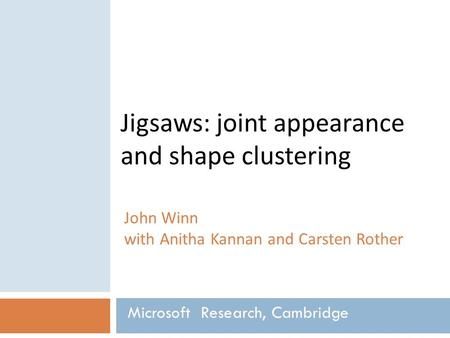 Jigsaws: joint appearance and shape clustering John Winn with Anitha Kannan and Carsten Rother Microsoft Research, Cambridge.
