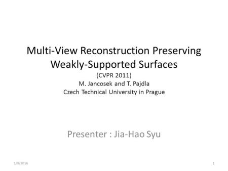 Multi-View Reconstruction Preserving Weakly-Supported Surfaces (CVPR 2011) M. Jancosek and T. Pajdla Czech Technical University in Prague Presenter : Jia-Hao.