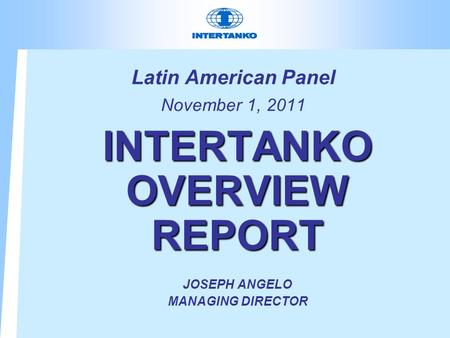 Latin American Panel November 1, 2011 INTERTANKO OVERVIEW REPORT JOSEPH ANGELO MANAGING DIRECTOR.