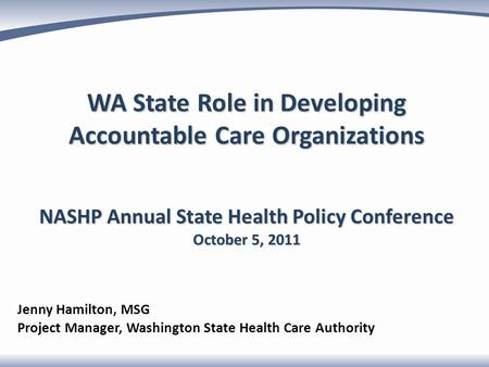 WA State Role in Developing Accountable Care Organizations NASHP Annual State Health Policy Conference October 5, 2011 Jenny Hamilton, MSG Project Manager,