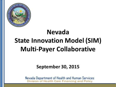 Nevada State Innovation Model (SIM) Multi-Payer Collaborative September 30, 2015.