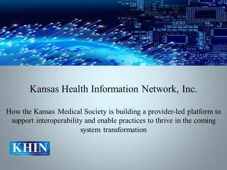 Kansas Health Information Network, Inc. How the Kansas Medical Society is building a provider-led platform to support interoperability and enable practices.