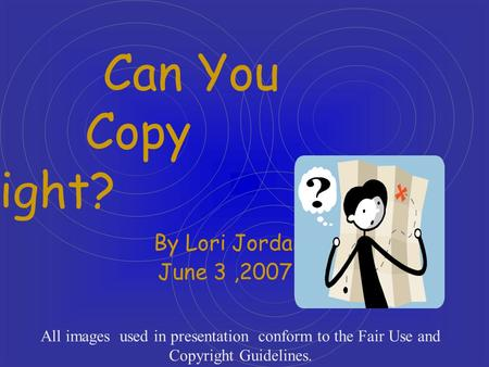 Can You Copy Right? By Lori Jordan June 3,2007 All images used in presentation conform to the Fair Use and Copyright Guidelines.