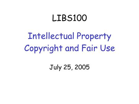 LIBS100 Intellectual Property Copyright and Fair Use July 25, 2005.