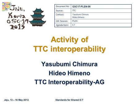Jeju, 13 – 16 May 2013Standards for Shared ICT Activity of TTC interoperability Yasubumi Chimura Hideo Himeno TTC Interoperability-AG Document No: GSC17-PLEN-06.