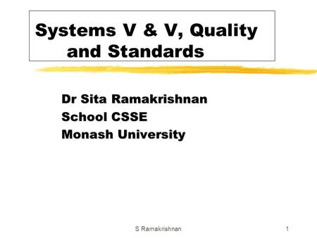 S Ramakrishnan1 Systems V & V, Quality and Standards Dr Sita Ramakrishnan School CSSE Monash University.