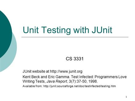 1 Unit Testing with JUnit CS 3331 JUnit website at  Kent Beck and Eric Gamma. Test Infected: Programmers Love Writing Tests, Java Report,