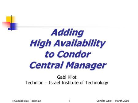 Condor week – March 2005©Gabriel Kliot, Technion1 Adding High Availability to Condor Central Manager Gabi Kliot Technion – Israel Institute of Technology.