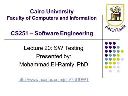Cairo University Faculty of Computers and Information CS251 – Software Engineering Lecture 20: SW Testing Presented by: Mohammad El-Ramly, PhD