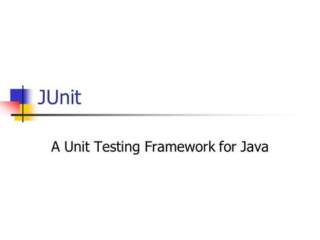 JUnit A Unit Testing Framework for Java. The Objective Introduce JUnit as a tool for Unit Testing Provide information on how to: Install it Build a test.