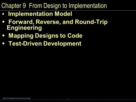 Object Oriented Analysis and Design 1 Chapter 9 From Design to Implementation  Implementation Model  Forward, Reverse, and Round-Trip Engineering  Mapping.