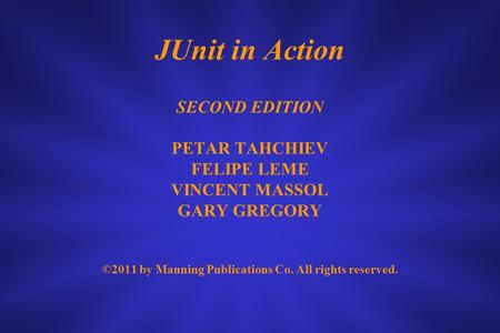 JUnit in Action SECOND EDITION PETAR TAHCHIEV FELIPE LEME VINCENT MASSOL GARY GREGORY ©2011 by Manning Publications Co. All rights reserved.