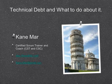 Technical Debt and What to do about it. Kane Mar Certified Scrum Trainer and Coach (CST and CSC)  Kane Mar Certified.