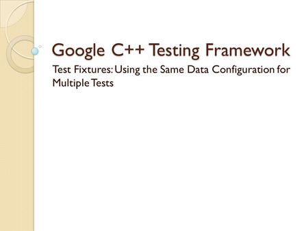 Google C++ Testing Framework Test Fixtures: Using the Same Data Configuration for Multiple Tests.