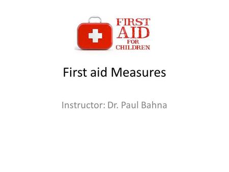 First aid Measures Instructor: Dr. Paul Bahna. What is First aid? First aid measure is about how to help somebody who gets hurt as soon as possible with.