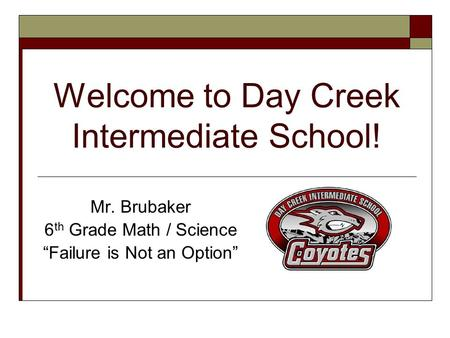 "Welcome to Day Creek Intermediate School! Mr. Brubaker 6 th Grade Math / Science ""Failure is Not an Option"""