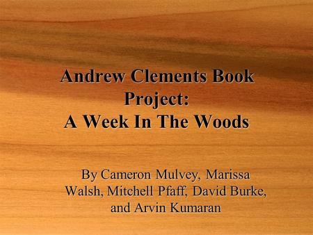 Andrew Clements Book Project: A Week In The Woods By Cameron Mulvey, Marissa Walsh, Mitchell Pfaff, David Burke, and Arvin Kumaran.