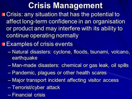 Crisis Management Crisis: any situation that has the potential to affect long-term confidence in an organisation or product and may interfere with its.