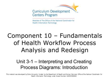 Component 10 – Fundamentals of Health Workflow Process Analysis and Redesign Unit 3-1 – Interpreting and Creating Process Diagrams: Introduction This material.