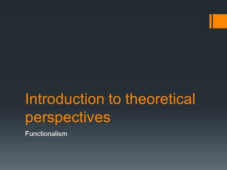 Introduction to theoretical perspectives Functionalism.