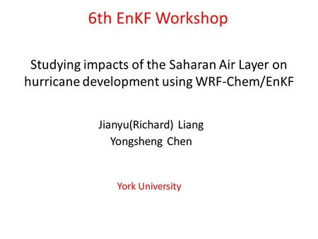 Studying impacts of the Saharan Air Layer on hurricane development using WRF-Chem/EnKF Jianyu(Richard) Liang Yongsheng Chen 6th EnKF Workshop York University.