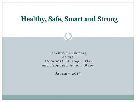 1 Executive Summary of the 2012-2015 Strategic Plan and Proposed Action Steps January 2013 Healthy, Safe, Smart and Strong 1.