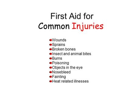 First Aid for Common Injuries Wounds Sprains Broken bones Insect and animal bites Burns Poisoning Objects in the eye Nosebleed Fainting Heat related illnesses.