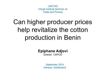 Can higher producer prices help revitalize the cotton production in Benin Epiphane Adjovi Director CAPOD UNCTAD Virtual Institute Seminar on Trade and.