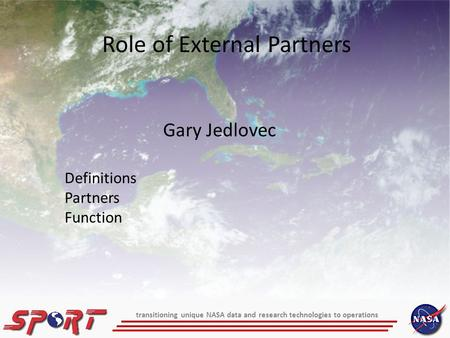 Gary Jedlovec Role of External Partners Definitions Partners Function transitioning unique NASA data and research technologies to operations.