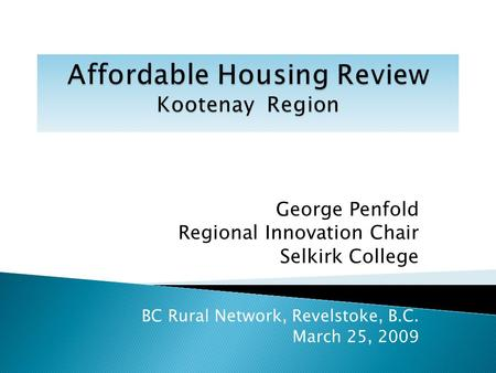 George Penfold Regional Innovation Chair Selkirk College BC Rural Network, Revelstoke, B.C. March 25, 2009.