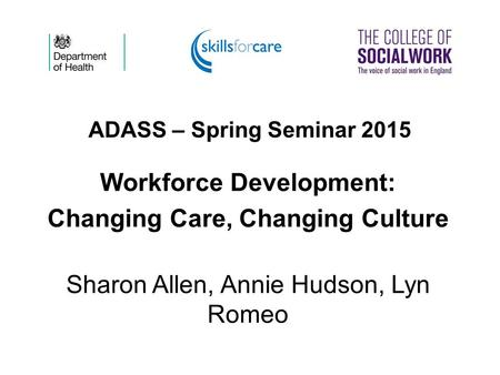 ADASS – Spring Seminar 2015 Workforce Development: Changing Care, Changing Culture Sharon Allen, Annie Hudson, Lyn Romeo.