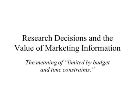 "Research Decisions and the Value of Marketing Information The meaning of ""limited by budget and time constraints."""