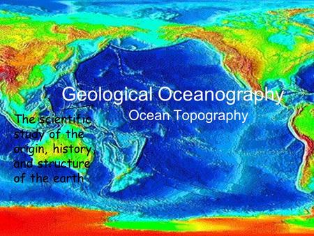 Geological Oceanography Ocean Topography The scientific study of the origin, history, and structure of the earth.